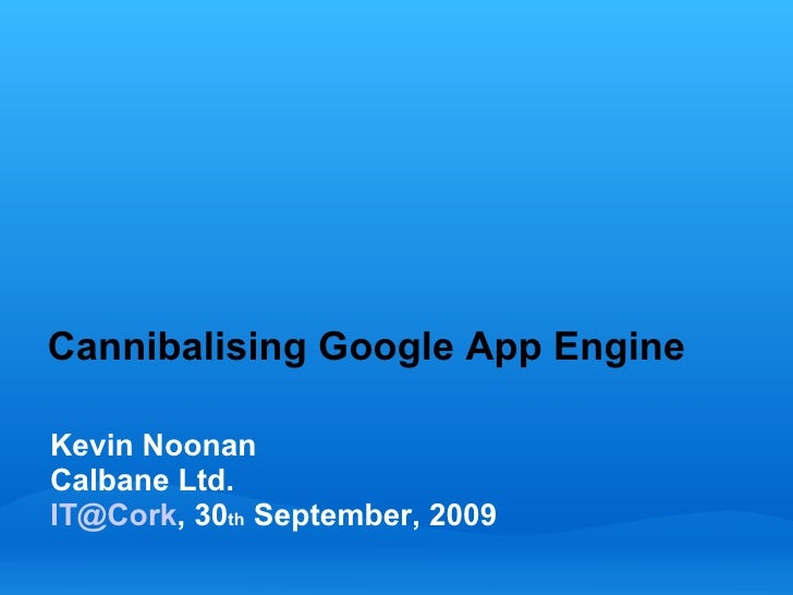Cannibalising Google App Engine  Kevin Noonan Calbane Ltd. IT@Cork, 30th September, 2009
