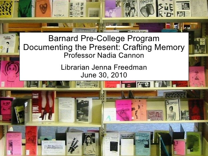 Barnard Pre-College Program Documenting the Present: Crafting Memory Professor Nadia Cannon Librarian Jenna Freedman June ...