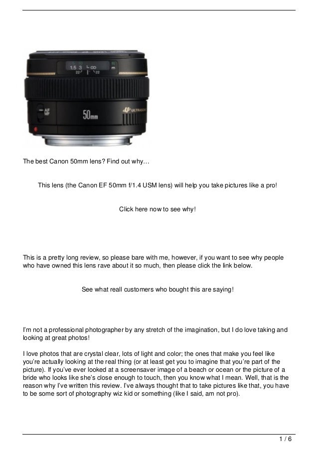 The best Canon 50mm lens? Find out why…     This lens (the Canon EF 50mm f/1.4 USM lens) will help you take pictures like ...