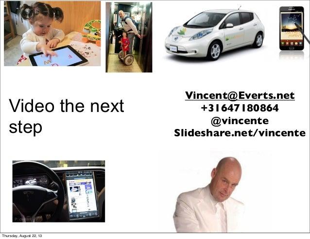 Video the next step Vincent@Everts.net +31647180864 @vincente Slideshare.net/vincente Thursday, August 22, 13