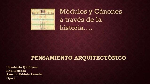 PENSAMIENTO ARQUITECTÓNICO Módulos y Cánones a través de la historia…. Humberto Quiñones Raúl Estrada Asesor: Fabiola Aran...