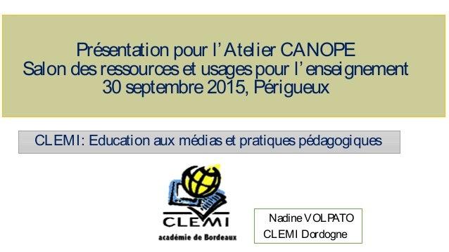 CLEMI: Education aux médiaset pratiquespédagogiques NadineVOLPATO CLEMI Dordogne Présentation pour l'Atelier CANOPE Salon ...