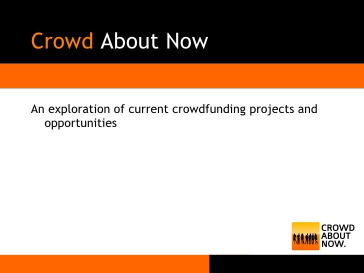 Crowd  About Now <ul><li>An exploration of current crowdfunding projects and opportunities </li></ul>