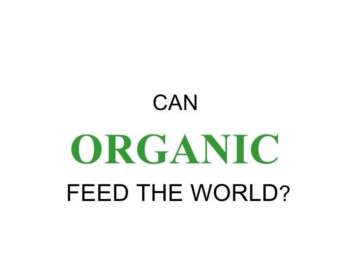 <ul><li>CAN  </li></ul><ul><li>ORGANIC   </li></ul><ul><li>FEED THE WORLD ? </li></ul>
