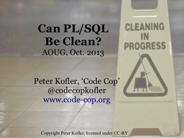 Can PL/SQL Be Clean? AOUG, Oct. 2013 Peter Kofler, 'Code Cop' @codecopkofler www.code-cop.org  Copyright Peter Kofler, lic...