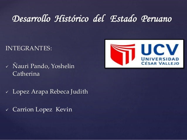 Desarrollo Histórico del Estado Peruano  INTEGRANTES:   Ñauri Pando, Yoshelin  Catherina   Lopez Arapa Rebeca Judith   ...