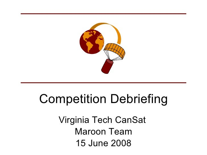 Competition Debriefing Virginia Tech CanSat  Maroon Team 15 June 2008