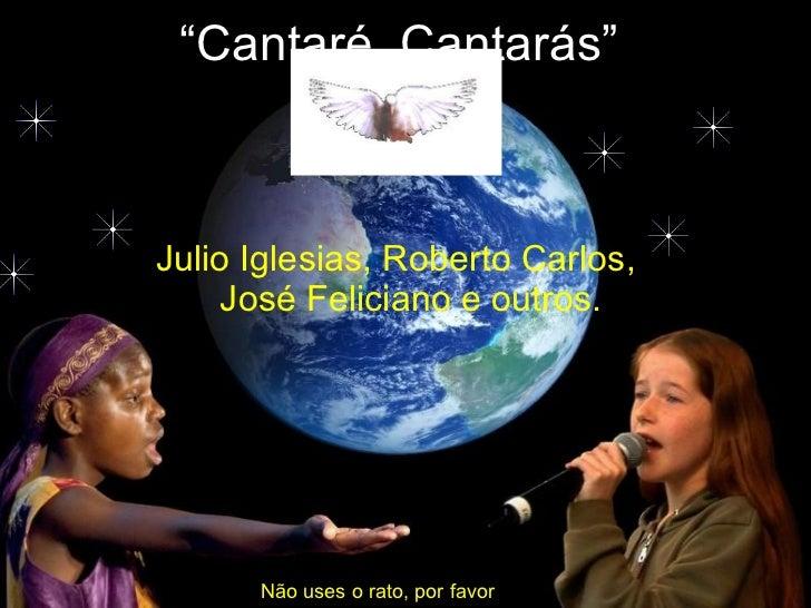 """"""" Cantaré, Cantarás"""" Julio Iglesias, Roberto Carlos, José Feliciano e outros. Não uses o rato, por favor"""