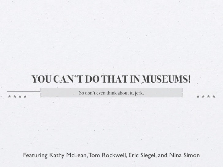 YOU CAN'T DO THAT IN MUSEUMS!                     So don't even think about it, jerk.     Featuring Kathy McLean, Tom Rock...