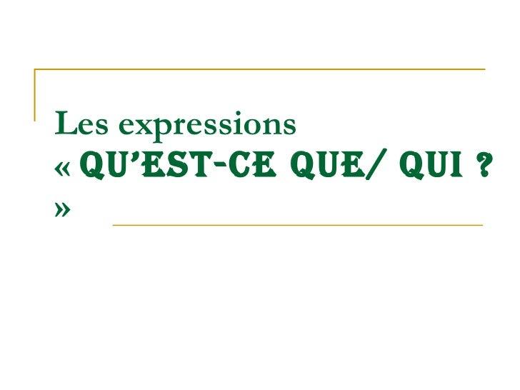 Les  expressions   «  QU'EST-CE QUE/ QUI ?  »