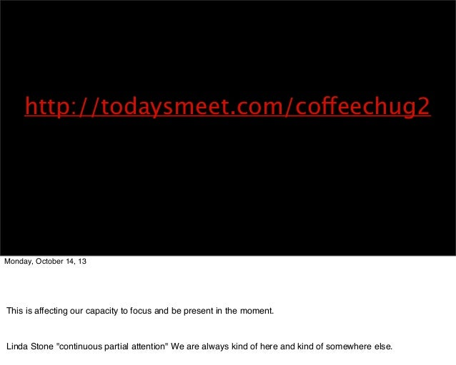 http://todaysmeet.com/coffeechug2  Monday, October 14, 13  Technology is an extension of our capacity to accomplish our wi...