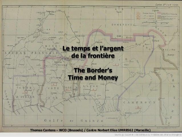 Le temps et l'argent de la frontière  The Border's Time and Money  Thomas Cantens – WCO (Brussels) / Centre Norbert Elias ...