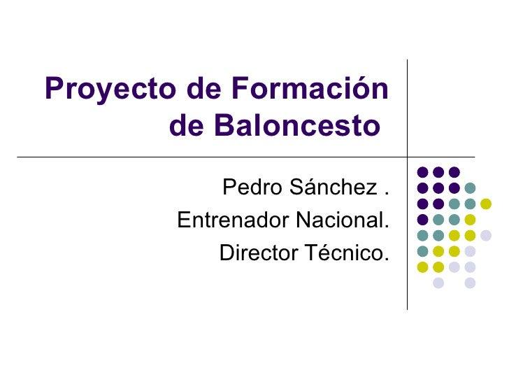 Proyecto de Formación de Baloncesto  Pedro Sánchez . Entrenador Nacional. Director Técnico.