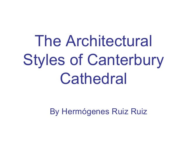 The ArchitecturalStyles of CanterburyCathedralBy Hermógenes Ruiz Ruiz