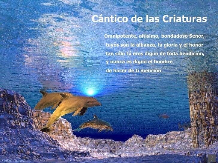 Cántico de las Criaturas Omnipotente, altísimo, bondadoso Señor, tuyos son la albanza, la gloria y el honor  tan sólo tú e...