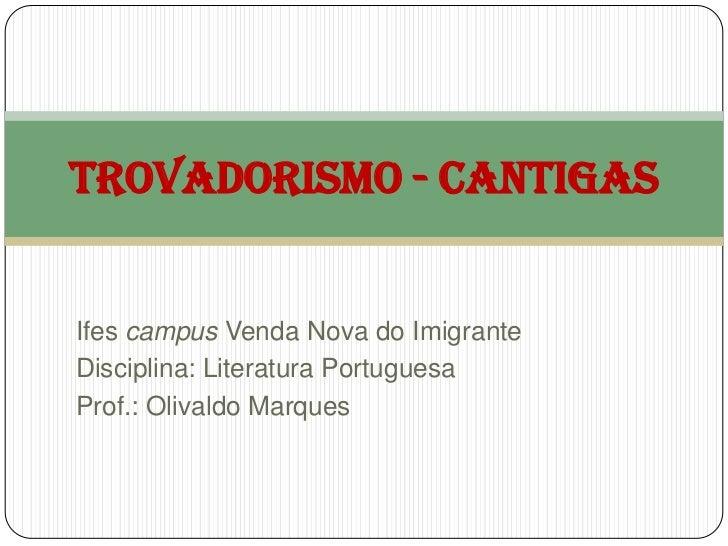 TROVADORISMO - CANTIGASIfes campus Venda Nova do ImigranteDisciplina: Literatura PortuguesaProf.: Olivaldo Marques