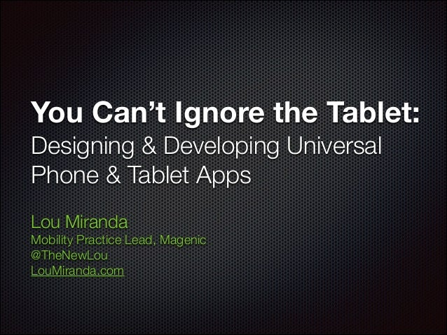 You Can't Ignore the Tablet: Designing & Developing Universal Phone & Tablet Apps Lou Miranda Mobility Practice Lead, Mage...