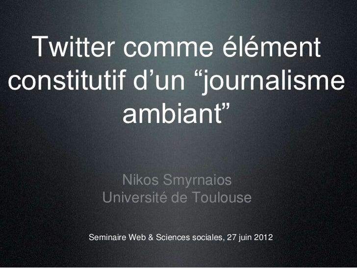 """Twitter comme élémentconstitutif d'un """"journalisme           ambiant""""           Nikos Smyrnaios         Université de Toul..."""
