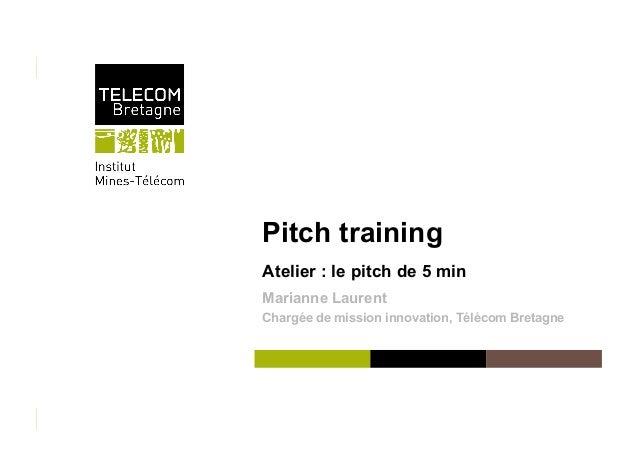 Pitch training Atelier : le pitch de 5 min Marianne Laurent Chargée de mission innovation, Télécom Bretagne