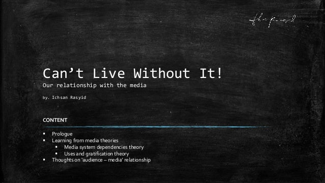 Can't Live Without It!Our relationship with the mediaby. Ichsan RasyidCONTENT Prologue Learning from media theories Med...