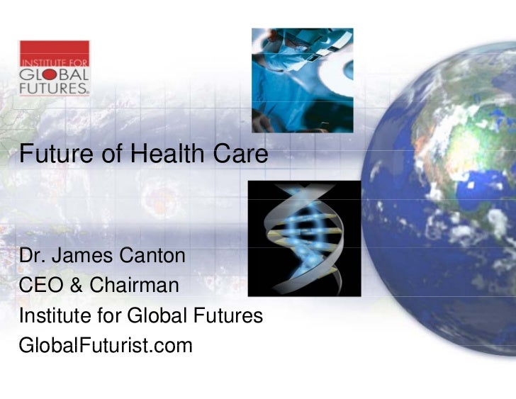 Future of Health Care                     e   Dr. James C t D J          Canton CEO & Chairman Institute for Global Future...