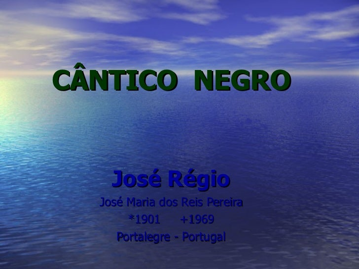 CÂNTICO  NEGRO José Régio José Maria dos Reis Pereira *1901  +1969 Portalegre - Portugal