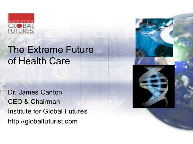 The Extreme Future of Health Care Dr. James Canton CEO & Chairman Institute for Global Futures http://globalfuturist.com