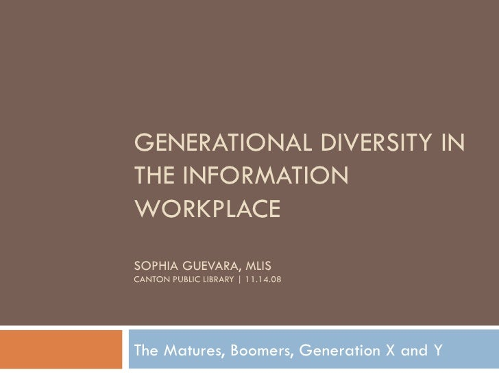 GENERATIONAL DIVERSITY IN THE INFORMATION WORKPLACE SOPHIA GUEVARA, MLIS CANTON PUBLIC LIBRARY | 11.14.08 The Matures, Boo...