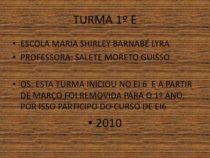 TURMA 1º E• ESCOLA MARIA SHIRLEY BARNABÉ LYRA• PROFESSORA: SALETE MORETO GUISSO• OS: ESTA TURMA INICIOU NO EI 6 E A PARTIR...