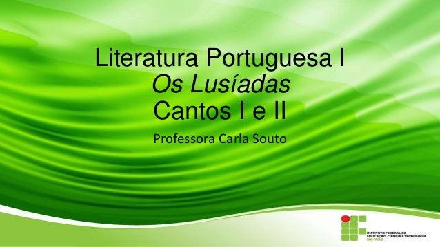Literatura Portuguesa I Os Lusíadas Cantos I e II Professora Carla Souto