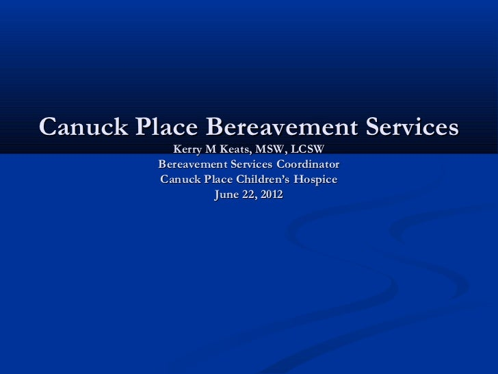 Canuck Place Bereavement Services           Kerry M Keats, MSW, LCSW         Bereavement Services Coordinator         Canu...