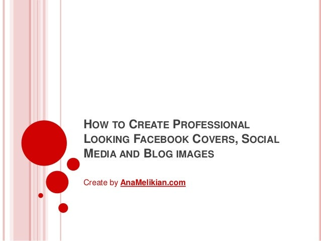 HOW TO CREATE PROFESSIONAL LOOKING FACEBOOK COVERS, SOCIAL MEDIA AND BLOG IMAGES Create by AnaMelikian.com