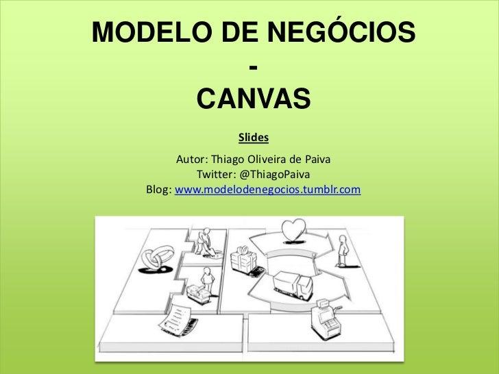MODELO DE NEGÓCIOS<br />-<br />CANVAS<br />Slides<br />Autor: Thiago Oliveira de Paiva<br />Twitter: @ThiagoPaiva<br />Blo...
