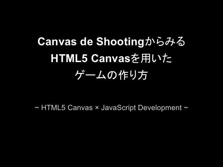 Canvas de Shootingからみる    HTML5 Canvasを用いた       ゲームの作り方~ HTML5 Canvas × JavaScript Development ~