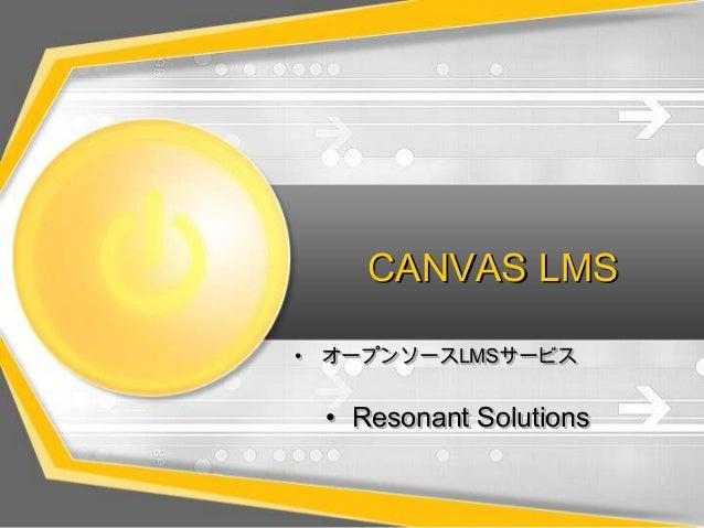 CANVAS LMS• オープンソースLMSサービス• Resonant Solutions