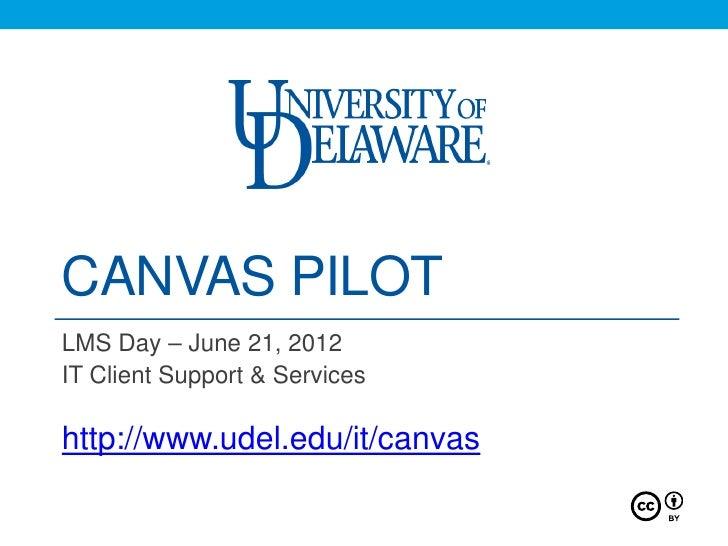 CANVAS PILOTLMS Day – June 21, 2012IT Client Support & Serviceshttp://www.udel.edu/it/canvas