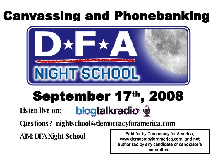 Canvassing and Phonebanking September 17 th , 2008 Listen live on:  Questions?  [email_address] AIM: DFA Night School   Pa...