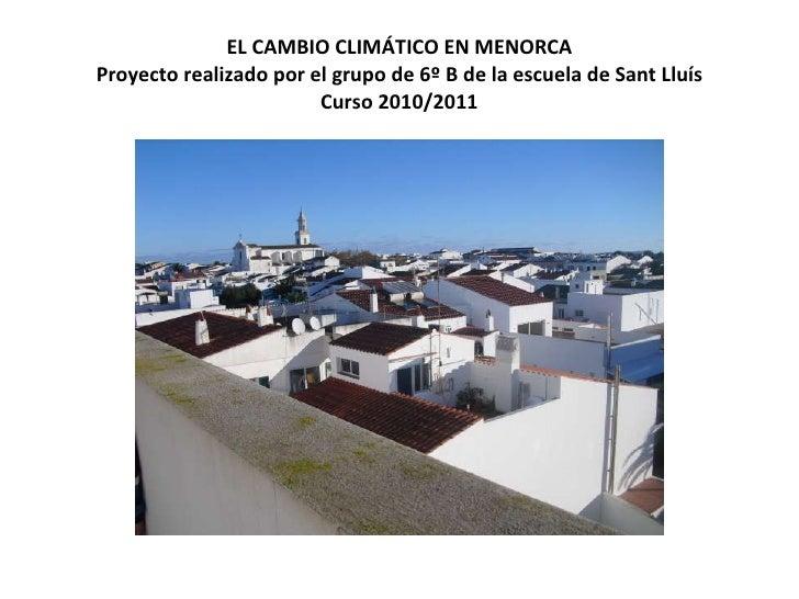 EL CAMBIO CLIMÁTICO EN MENORCA Proyecto realizado por el grupo de 6º B de la escuela de Sant Lluís Curso 2010/2011