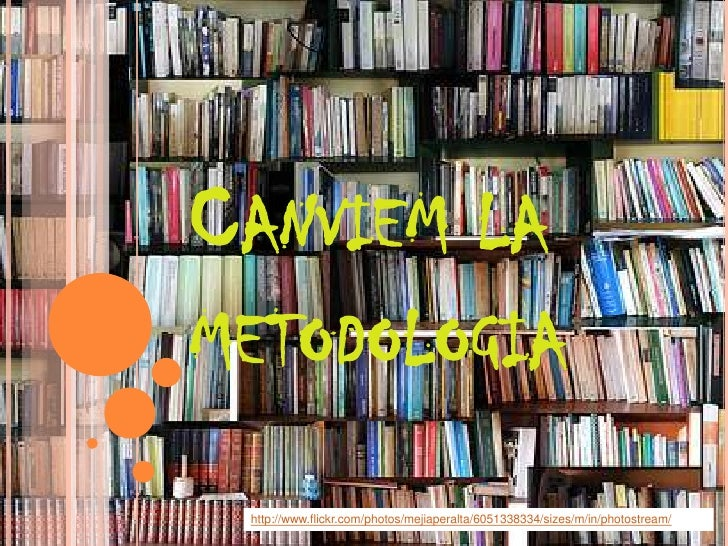 CANVIEM LAMETODOLOGIA http://www.flickr.com/photos/mejiaperalta/6051338334/sizes/m/in/photostream/