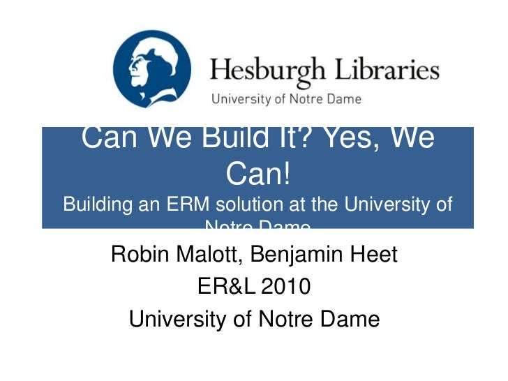 Can We Build It? Yes, We          Can!Building an ERM solution at the University of               Notre Dame     Robin Mal...