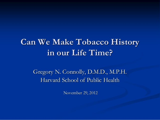 Can We Make Tobacco History     in our Life Time?  Gregory N. Connolly, D.M.D., M.P.H.    Harvard School of Public Health ...