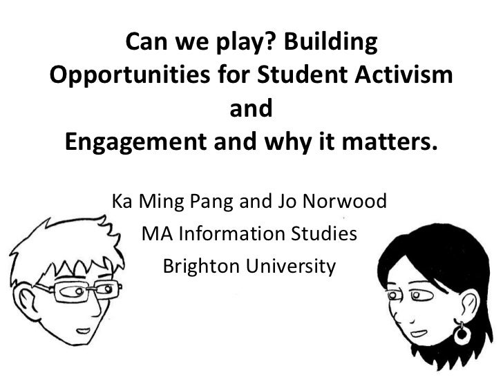Can we play? Building Opportunities for Student Activism andEngagement and why it matters.<br />Ka Ming Pang and Jo Norwoo...