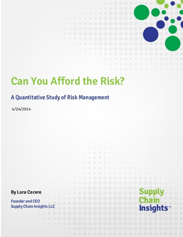 Can You Afford the Risk? A Quantitative Study of Risk Management 4/24/2014 By Lora Cecere Founder and CEO Supply Chain Ins...