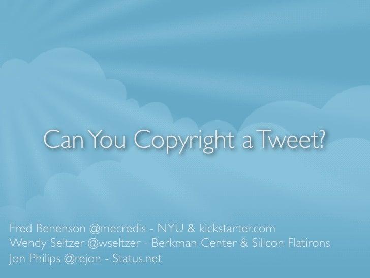 Can You Copyright a Tweet?   Fred Benenson @mecredis - NYU & kickstarter.com Wendy Seltzer @wseltzer - Berkman Center & Si...
