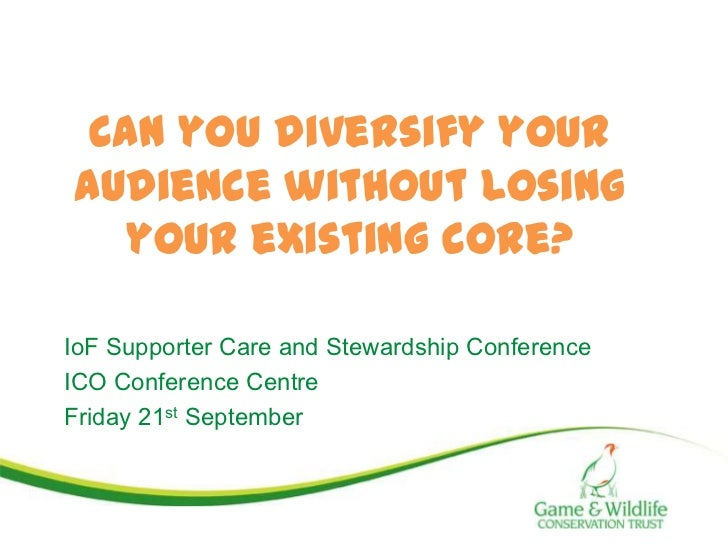 Can you diversify youraudience without losing   your existing core?IoF Supporter Care and Stewardship ConferenceICO Confer...