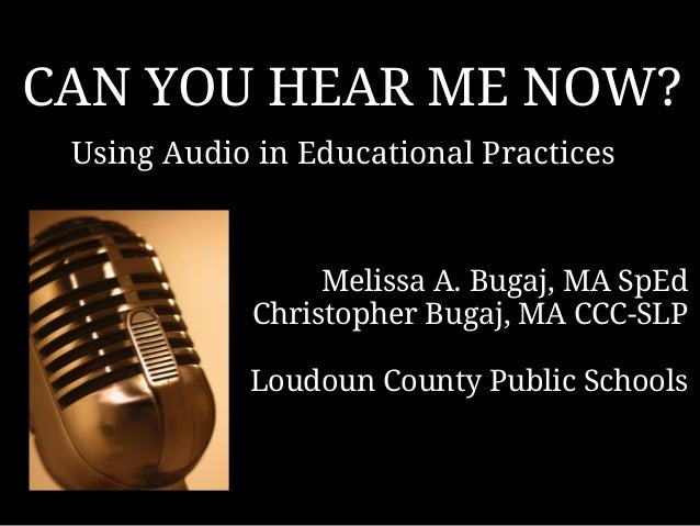 CAN YOU HEAR ME NOW? Using Audio in Educational Practices  Melissa A. Bugaj, MA SpEd  Christopher Bugaj, MA CCC-SLP Loudou...
