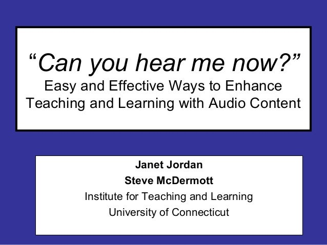 """""""Can you hear me now?"""" Easy and Effective Ways to Enhance Teaching and Learning with Audio Content Janet Jordan Steve McDe..."""