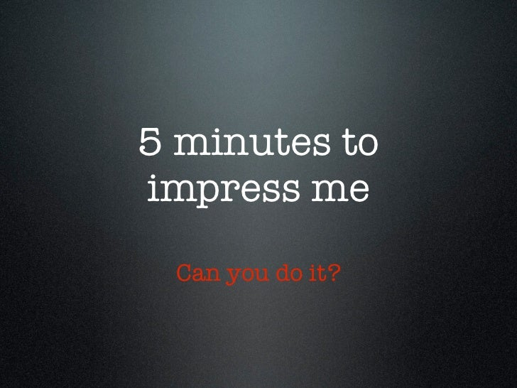 5 minutes toimpress me Can you do it?