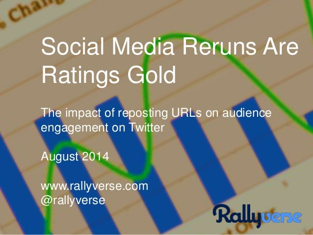 Social Media Reruns Are Ratings Gold The impact of reposting URLs on audience engagement on Twitter August 2014 www.rallyv...