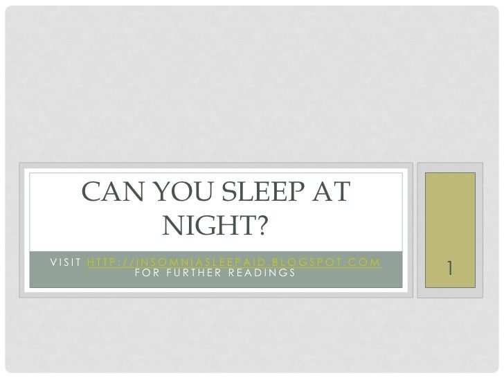 CAN YOU SLEEP AT        NIGHT?VISIT HTTP://INSOMNIASLEEPAID.BLOGSPOT.COM             FOR FURTHER READINGS            1